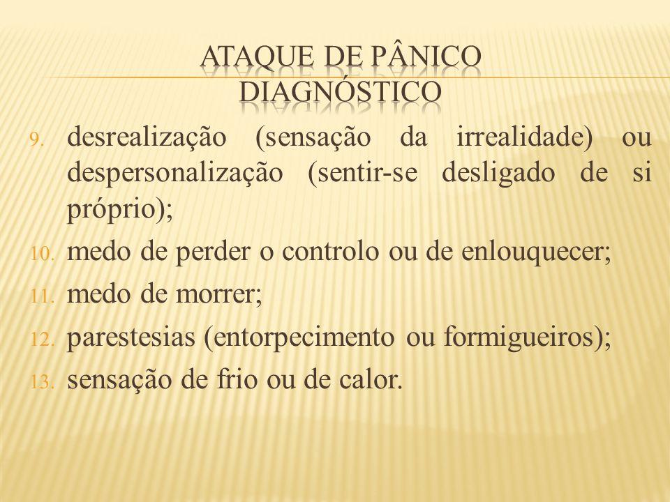 9. desrealização (sensação da irrealidade) ou despersonalização (sentir-se desligado de si próprio); 10. medo de perder o controlo ou de enlouquecer;