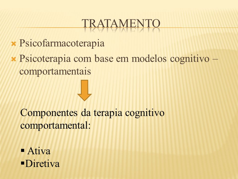  Psicofarmacoterapia  Psicoterapia com base em modelos cognitivo – comportamentais Componentes da terapia cognitivo comportamental:  Ativa  Direti