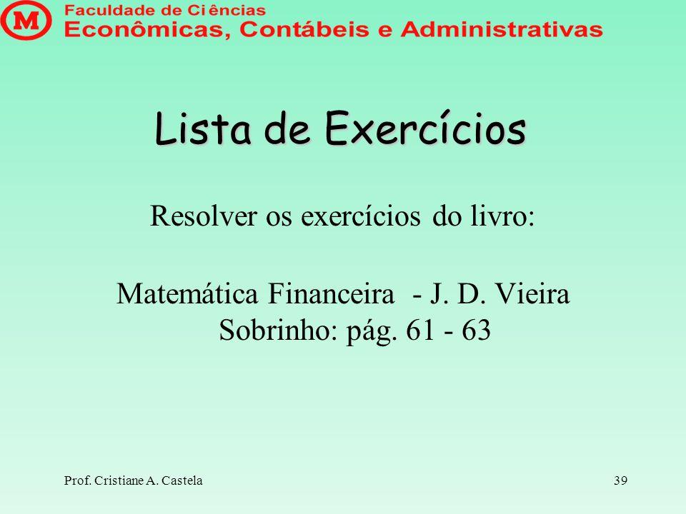 Prof. Cristiane A. Castela39 Lista de Exercícios Resolver os exercícios do livro: Matemática Financeira - J. D. Vieira Sobrinho: pág. 61 - 63