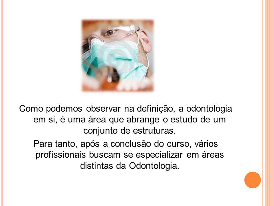 É a área da saúde humana que estuda e trata o Sistema Estomatognático, que compreende a face, o pescoço e a cavidade bucal, abrangendo assim os ossos, a musculatura mastigatória, as articulações, dentes e tecidos.