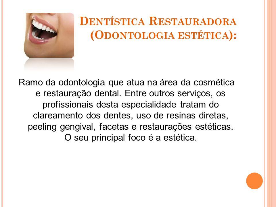 D ENTÍSTICA R ESTAURADORA (O DONTOLOGIA ESTÉTICA ): Ramo da odontologia que atua na área da cosmética e restauração dental.