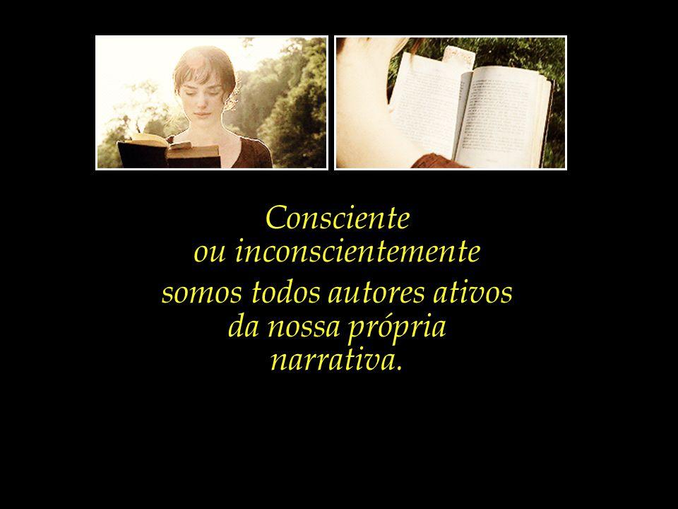 Consciente ou inconscientemente somos todos autores ativos da nossa própria narrativa.