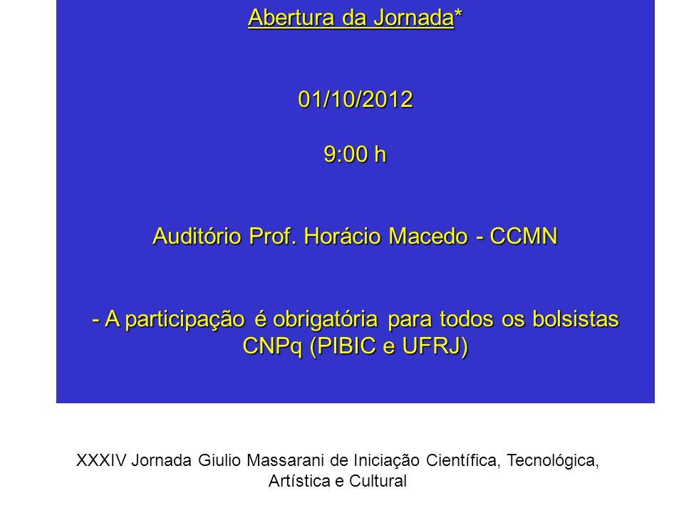 Abertura da Jornada* 01/10/2012 9:00 h Auditório Prof. Horácio Macedo - CCMN - A participação é obrigatória para todos os bolsistas CNPq (PIBIC e UFRJ