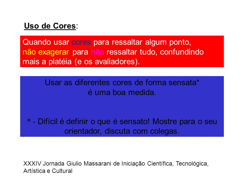 Uso de Cores: Quando usar cores para ressaltar algum ponto, não exagerar para não ressaltar tudo, confundindo mais a platéia (e os avaliadores). Usar