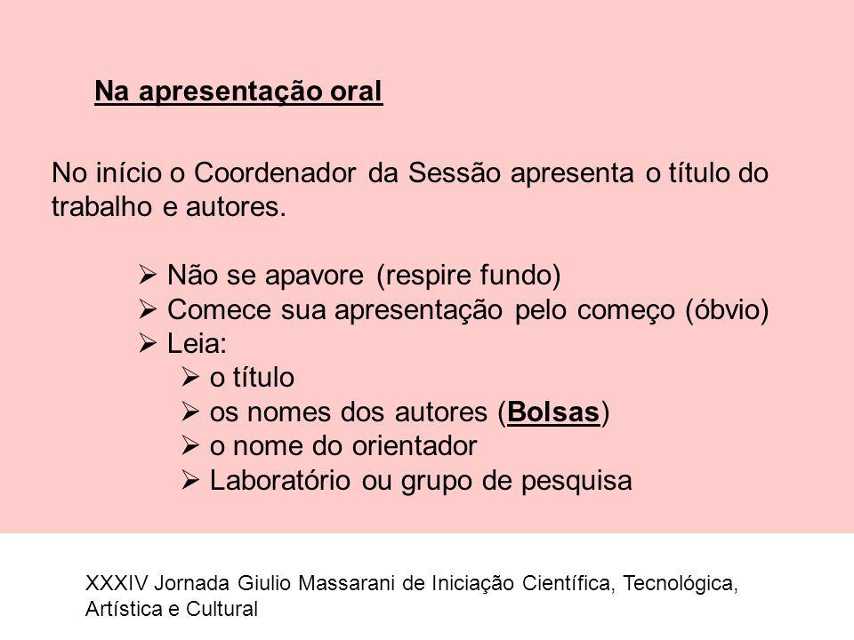 Na apresentação oral No início o Coordenador da Sessão apresenta o título do trabalho e autores.  Não se apavore (respire fundo)  Comece sua apresen