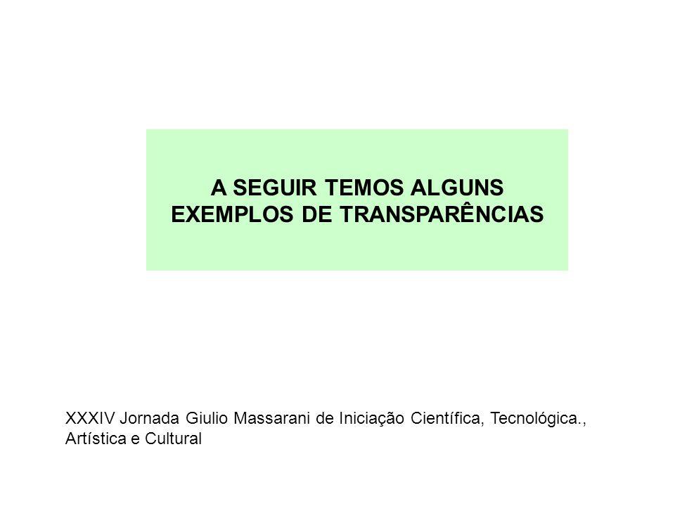A SEGUIR TEMOS ALGUNS EXEMPLOS DE TRANSPARÊNCIAS XXXIV Jornada Giulio Massarani de Iniciação Científica, Tecnológica., Artística e Cultural