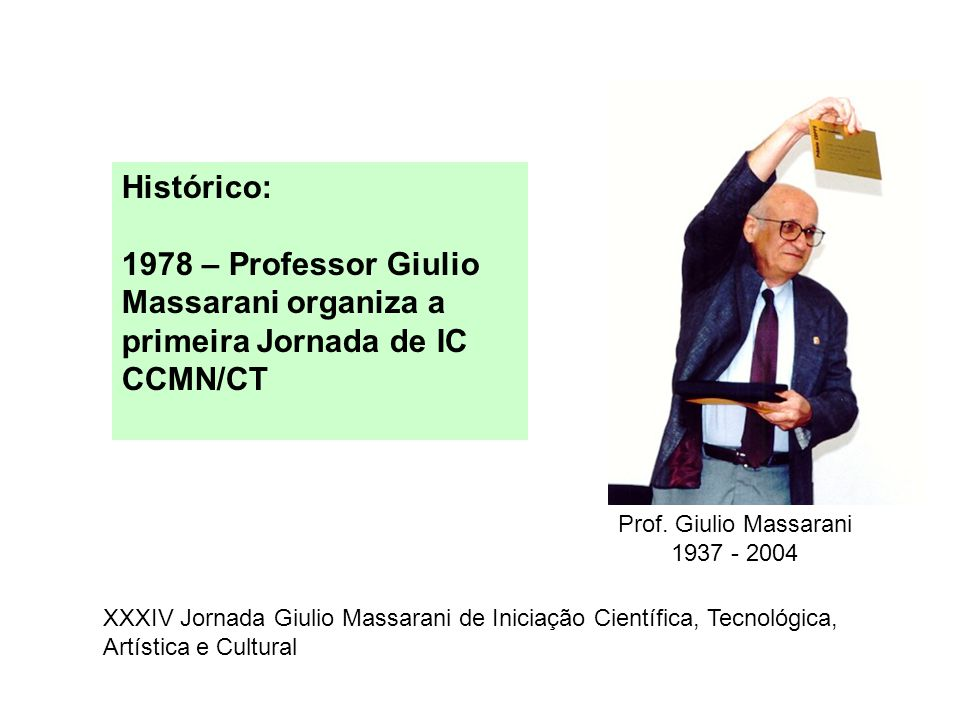 Prof. Giulio Massarani 1937 - 2004 Histórico: 1978 – Professor Giulio Massarani organiza a primeira Jornada de IC CCMN/CT XXXIV Jornada Giulio Massara