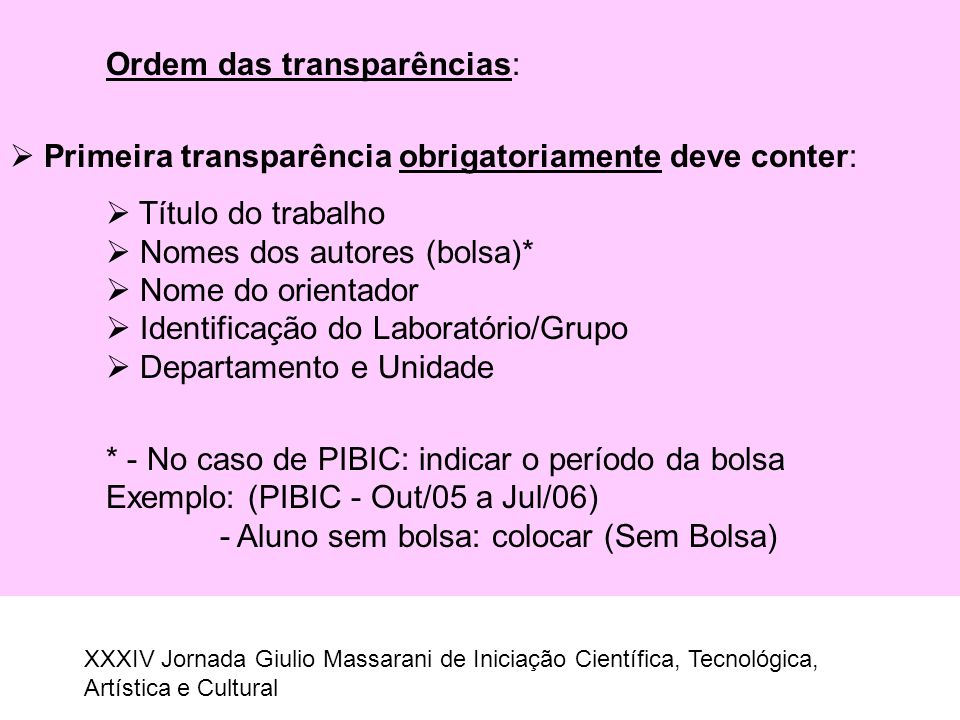 Ordem das transparências:  Primeira transparência obrigatoriamente deve conter:  Título do trabalho  Nomes dos autores (bolsa)*  Nome do orientado