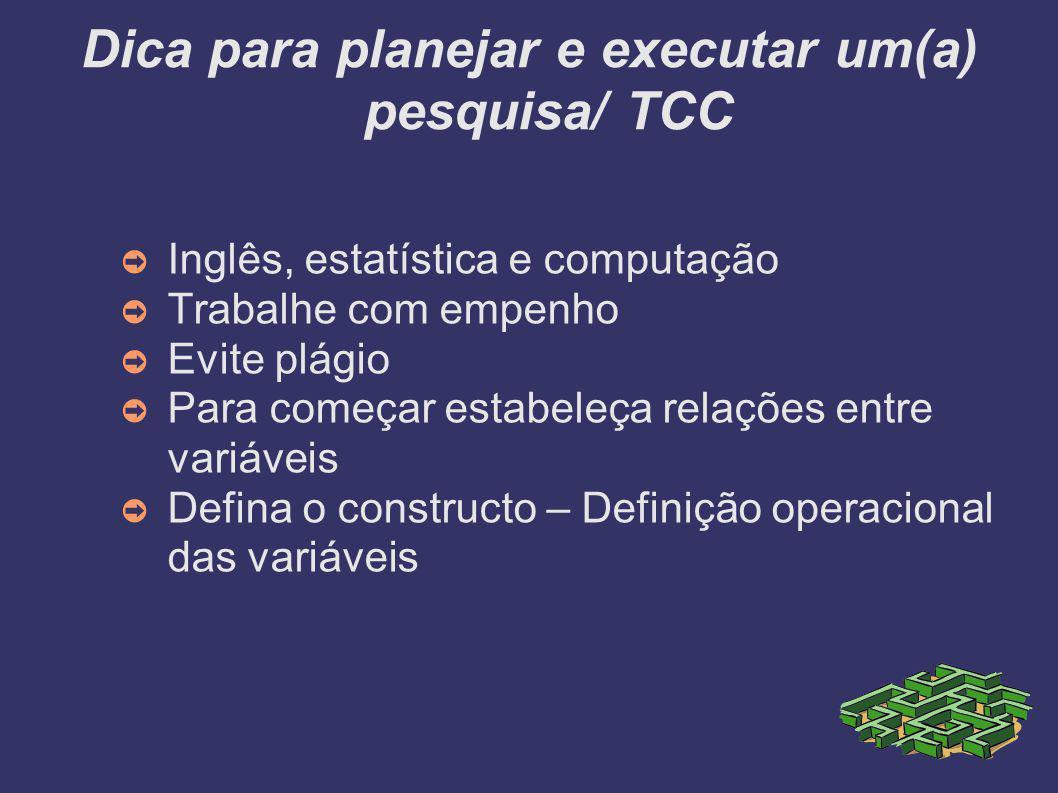 Dica para planejar e executar um(a) pesquisa/ TCC ➲ Inglês, estatística e computação ➲ Trabalhe com empenho ➲ Evite plágio ➲ Para começar estabeleça relações entre variáveis ➲ Defina o constructo – Definição operacional das variáveis