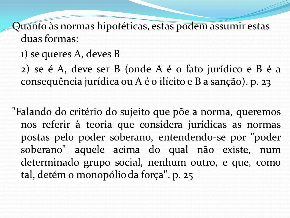 Quanto às normas hipotéticas, estas podem assumir estas duas formas: 1) se queres A, deves B 2) se é A, deve ser B (onde A é o fato jurídico e B é a c