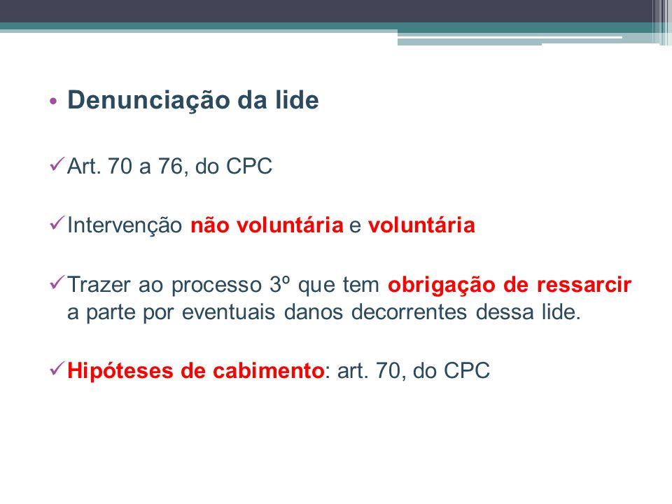 Denunciação da lide Art. 70 a 76, do CPC Intervenção não voluntária e voluntária Trazer ao processo 3º que tem obrigação de ressarcir a parte por even