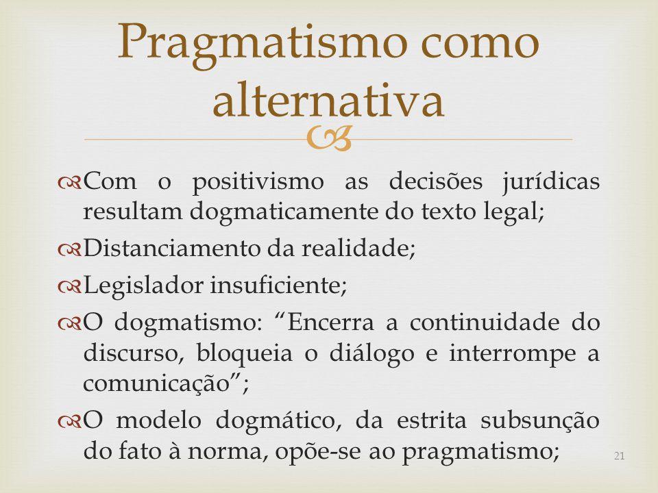   Com o positivismo as decisões jurídicas resultam dogmaticamente do texto legal;  Distanciamento da realidade;  Legislador insuficiente;  O dogmatismo: Encerra a continuidade do discurso, bloqueia o diálogo e interrompe a comunicação ;  O modelo dogmático, da estrita subsunção do fato à norma, opõe-se ao pragmatismo; Pragmatismo como alternativa 21