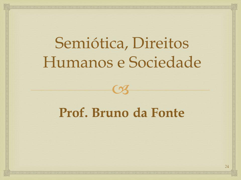  Semiótica, Direitos Humanos e Sociedade Prof. Bruno da Fonte 24