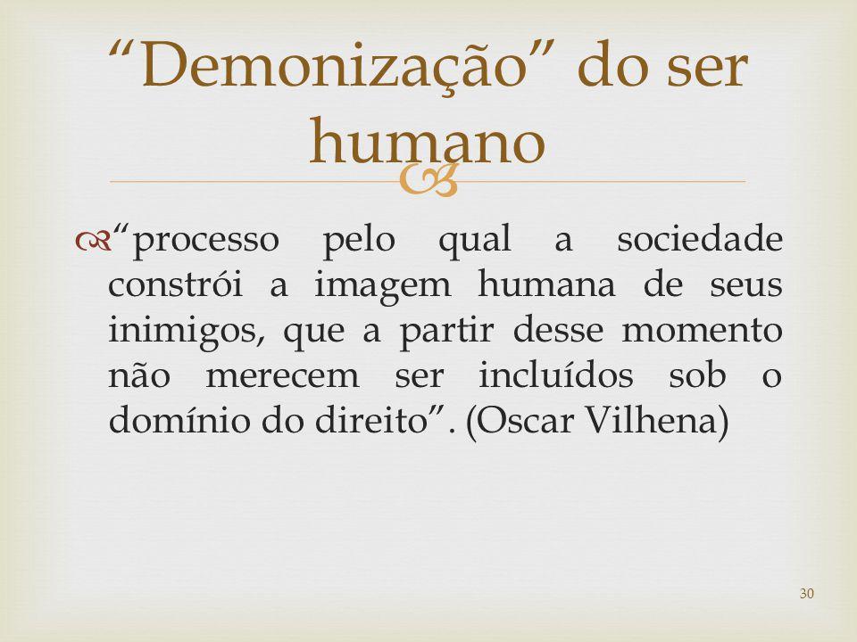   processo pelo qual a sociedade constrói a imagem humana de seus inimigos, que a partir desse momento não merecem ser incluídos sob o domínio do direito .