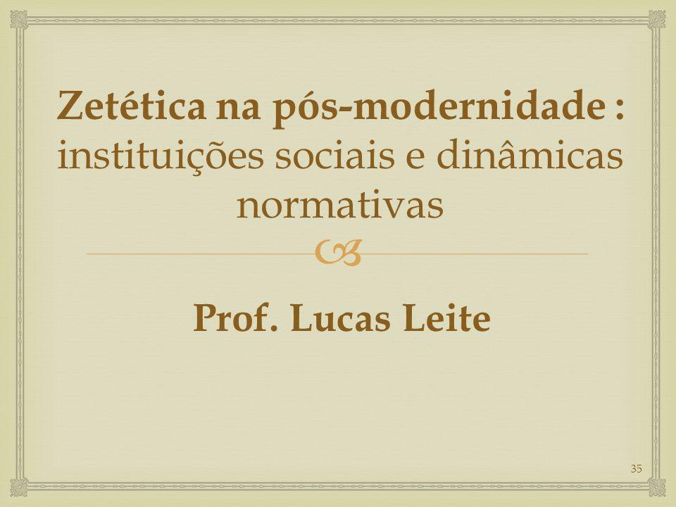  Zetética na pós-modernidade : instituições sociais e dinâmicas normativas Prof. Lucas Leite 35