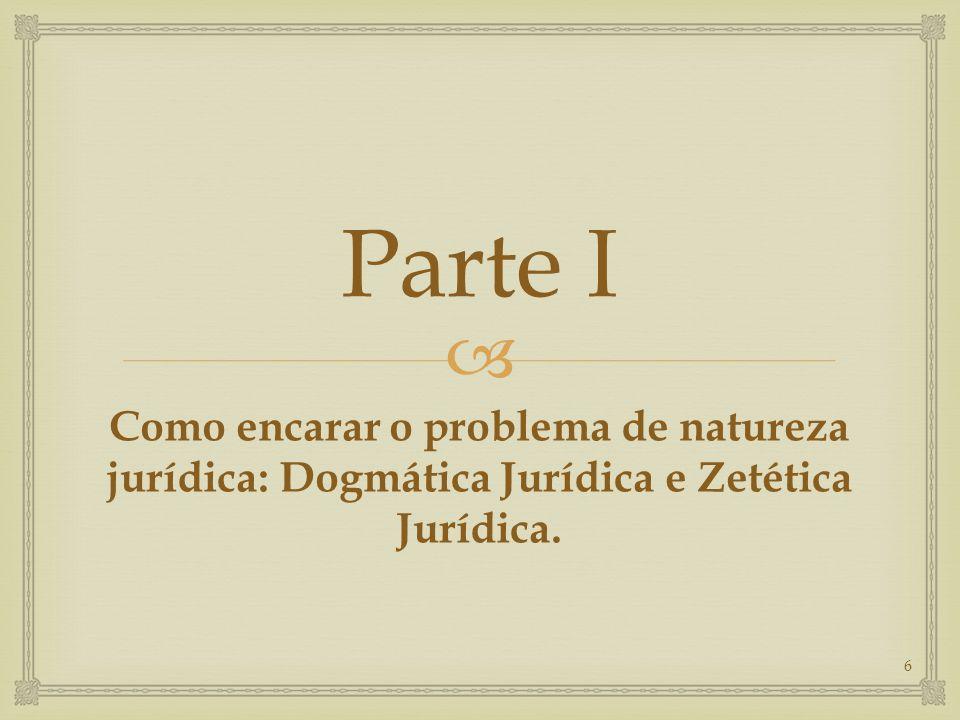  Parte I Como encarar o problema de natureza jurídica: Dogmática Jurídica e Zetética Jurídica. 6