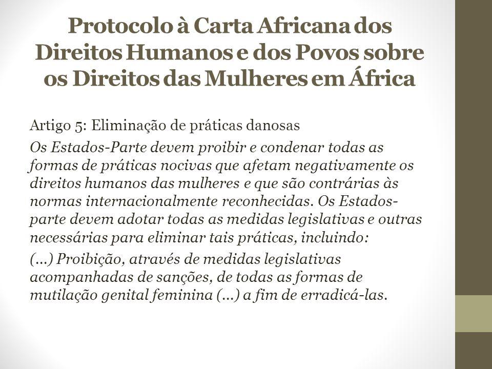 Protocolo à Carta Africana dos Direitos Humanos e dos Povos sobre os Direitos das Mulheres em África Artigo 5: Eliminação de práticas danosas Os Estados-Parte devem proibir e condenar todas as formas de práticas nocivas que afetam negativamente os direitos humanos das mulheres e que são contrárias às normas internacionalmente reconhecidas.