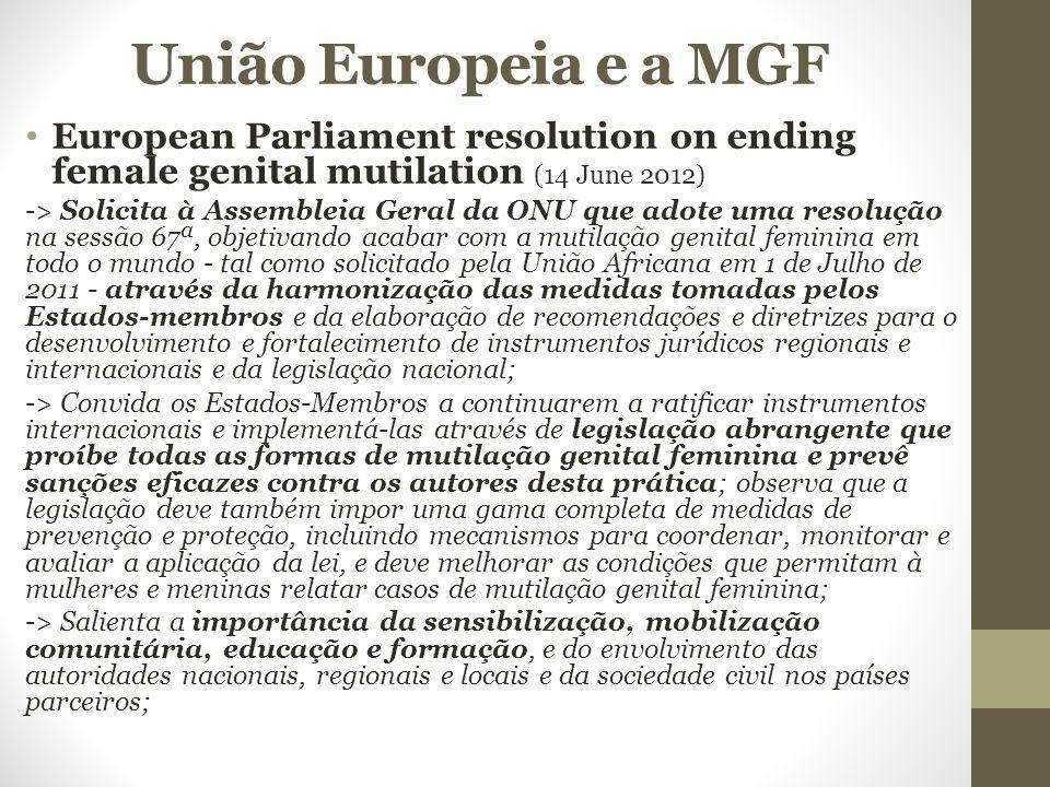União Europeia e a MGF European Parliament resolution on ending female genital mutilation (14 June 2012) -> Solicita à Assembleia Geral da ONU que adote uma resolução na sessão 67ª, objetivando acabar com a mutilação genital feminina em todo o mundo - tal como solicitado pela União Africana em 1 de Julho de 2011 - através da harmonização das medidas tomadas pelos Estados-membros e da elaboração de recomendações e diretrizes para o desenvolvimento e fortalecimento de instrumentos jurídicos regionais e internacionais e da legislação nacional; -> Convida os Estados-Membros a continuarem a ratificar instrumentos internacionais e implementá-las através de legislação abrangente que proíbe todas as formas de mutilação genital feminina e prevê sanções eficazes contra os autores desta prática; observa que a legislação deve também impor uma gama completa de medidas de prevenção e proteção, incluindo mecanismos para coordenar, monitorar e avaliar a aplicação da lei, e deve melhorar as condições que permitam à mulheres e meninas relatar casos de mutilação genital feminina; -> Salienta a importância da sensibilização, mobilização comunitária, educação e formação, e do envolvimento das autoridades nacionais, regionais e locais e da sociedade civil nos países parceiros;
