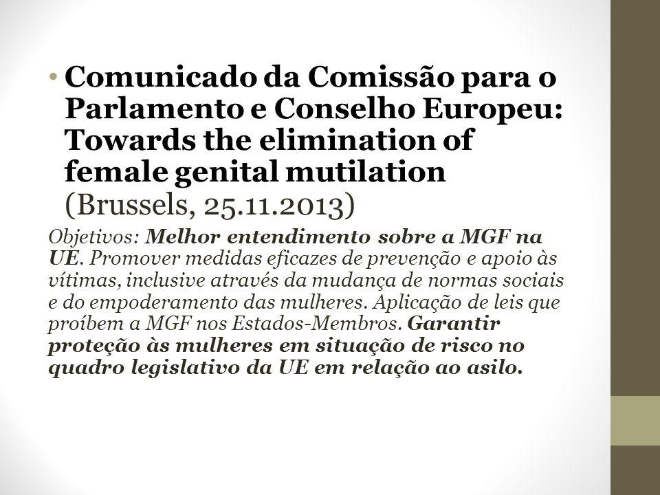 Comunicado da Comissão para o Parlamento e Conselho Europeu: Towards the elimination of female genital mutilation (Brussels, 25.11.2013) Objetivos: Melhor entendimento sobre a MGF na UE.