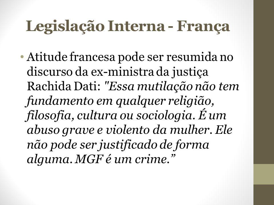 Legislação Interna - França Atitude francesa pode ser resumida no discurso da ex-ministra da justiça Rachida Dati: Essa mutilação não tem fundamento em qualquer religião, filosofia, cultura ou sociologia.