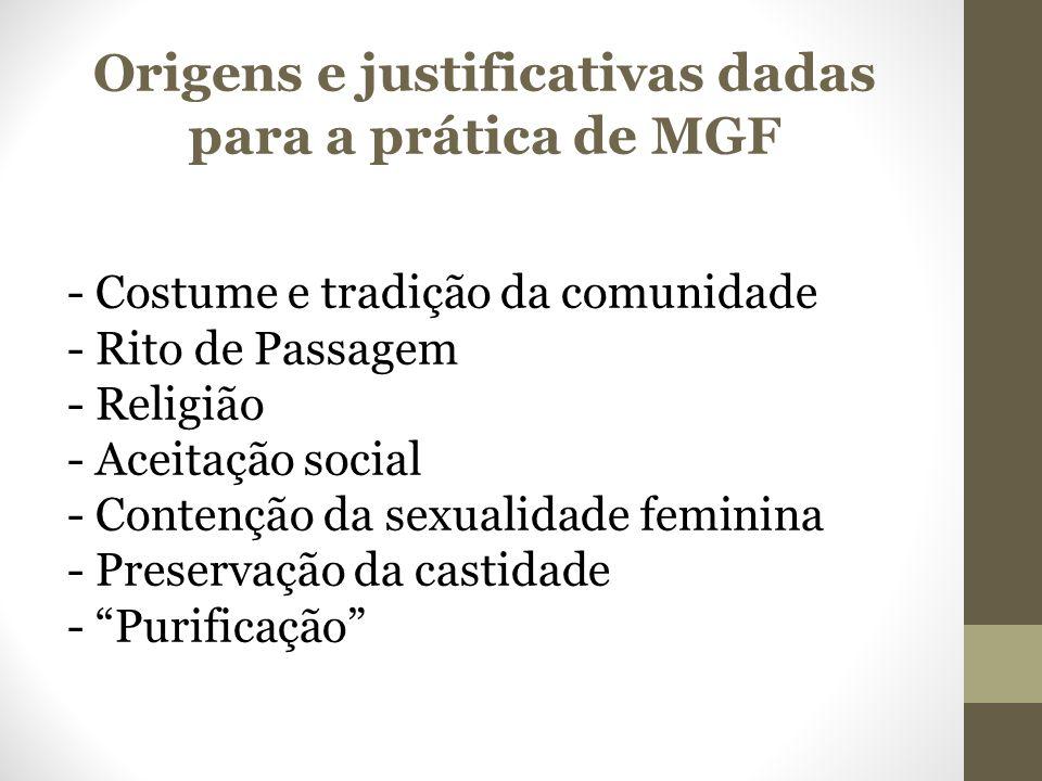 Origens e justificativas dadas para a prática de MGF - Costume e tradição da comunidade - Rito de Passagem - Religião - Aceitação social - Contenção da sexualidade feminina - Preservação da castidade - Purificação