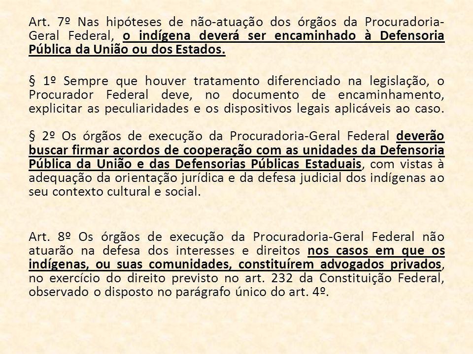Art. 7º Nas hipóteses de não-atuação dos órgãos da Procuradoria- Geral Federal, o indígena deverá ser encaminhado à Defensoria Pública da União ou dos