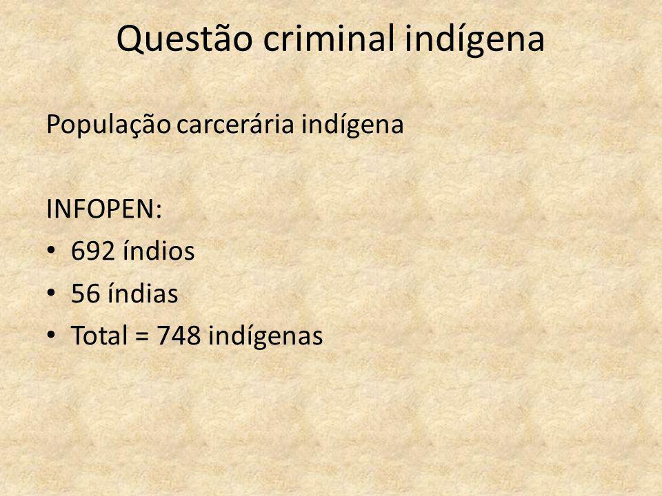 Questão criminal indígena População carcerária indígena INFOPEN: 692 índios 56 índias Total = 748 indígenas
