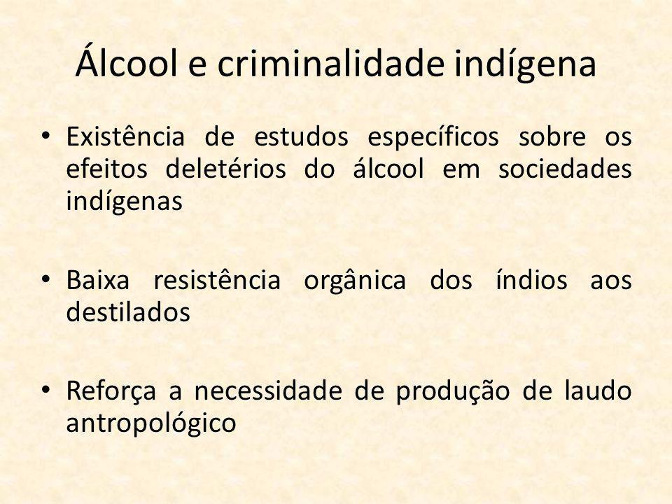 Álcool e criminalidade indígena Existência de estudos específicos sobre os efeitos deletérios do álcool em sociedades indígenas Baixa resistência orgânica dos índios aos destilados Reforça a necessidade de produção de laudo antropológico