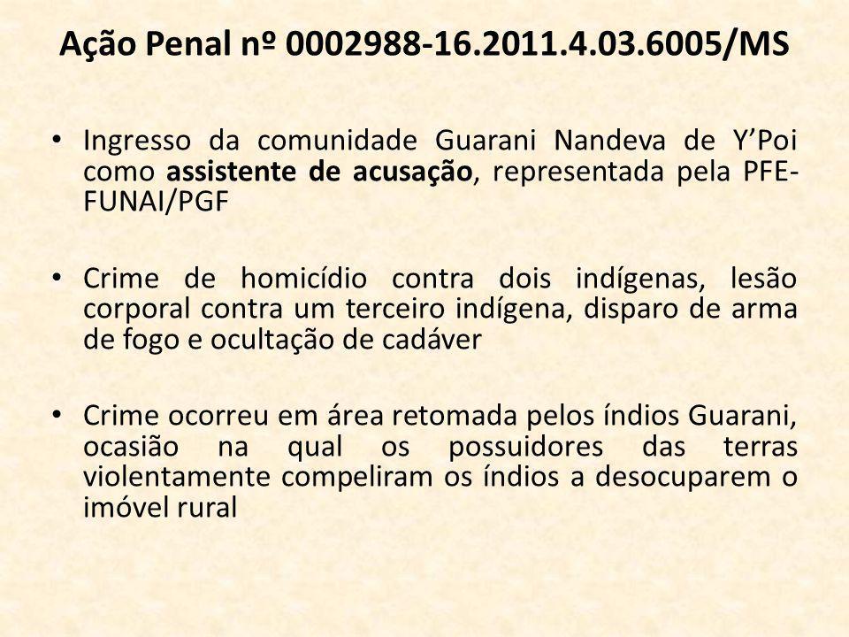 Ação Penal nº 0002988-16.2011.4.03.6005/MS Ingresso da comunidade Guarani Nandeva de Y'Poi como assistente de acusação, representada pela PFE- FUNAI/PGF Crime de homicídio contra dois indígenas, lesão corporal contra um terceiro indígena, disparo de arma de fogo e ocultação de cadáver Crime ocorreu em área retomada pelos índios Guarani, ocasião na qual os possuidores das terras violentamente compeliram os índios a desocuparem o imóvel rural