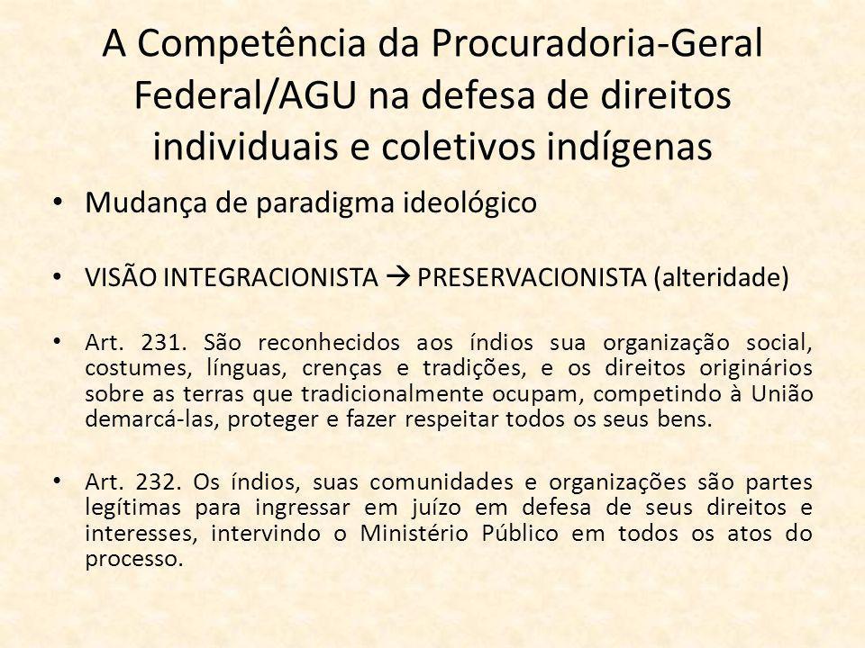 A Competência da Procuradoria-Geral Federal/AGU na defesa de direitos individuais e coletivos indígenas Mudança de paradigma ideológico VISÃO INTEGRACIONISTA  PRESERVACIONISTA (alteridade) Art.