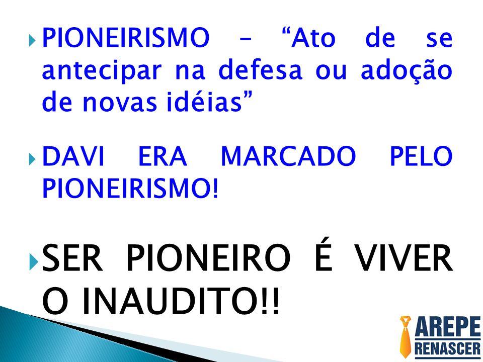  PIONEIRISMO – Ato de se antecipar na defesa ou adoção de novas idéias  DAVI ERA MARCADO PELO PIONEIRISMO.