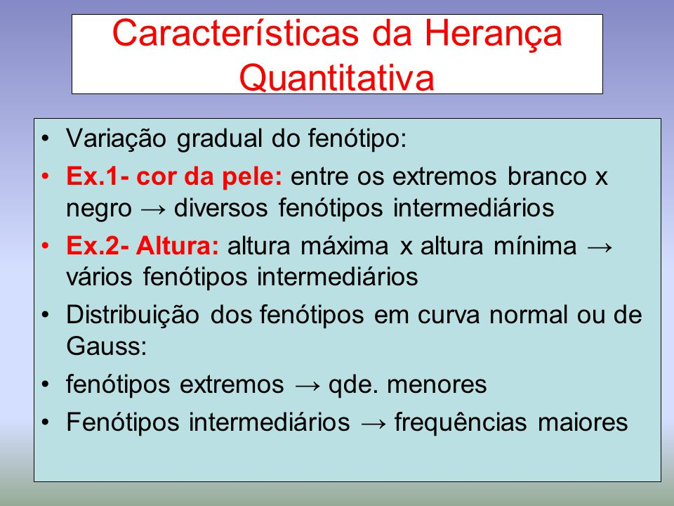 Características da Herança Quantitativa Variação gradual do fenótipo: Ex.1- cor da pele: entre os extremos branco x negro → diversos fenótipos interme