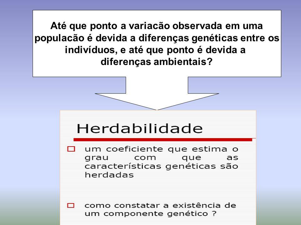 Até que ponto a variacão observada em uma populacão é devida a diferenças genéticas entre os indivíduos, e até que ponto é devida a diferenças ambient