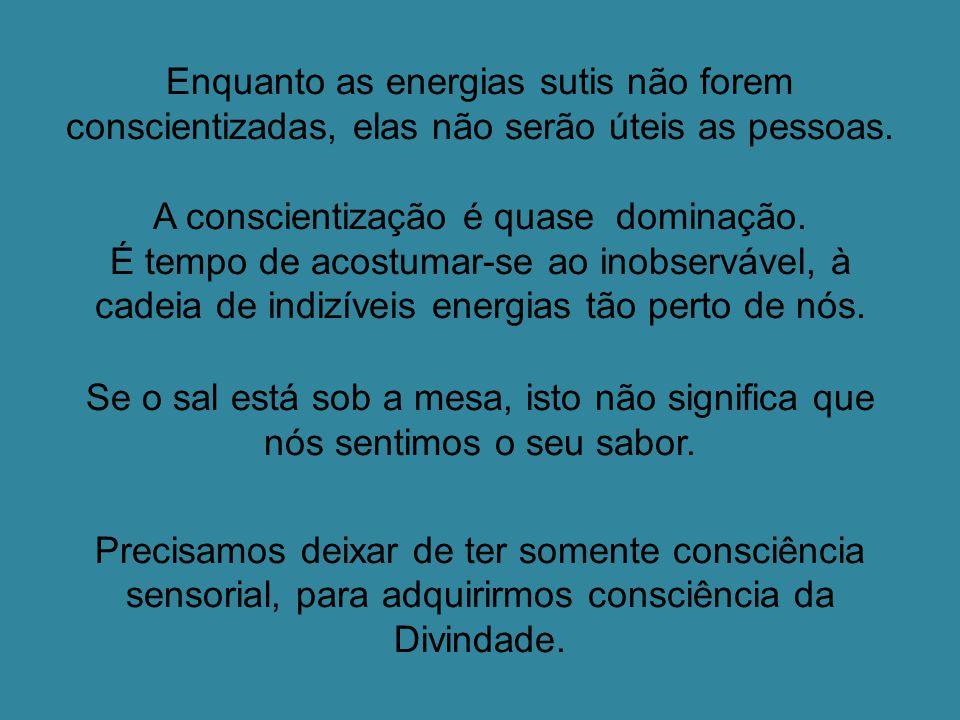 Enquanto as energias sutis não forem conscientizadas, elas não serão úteis as pessoas.