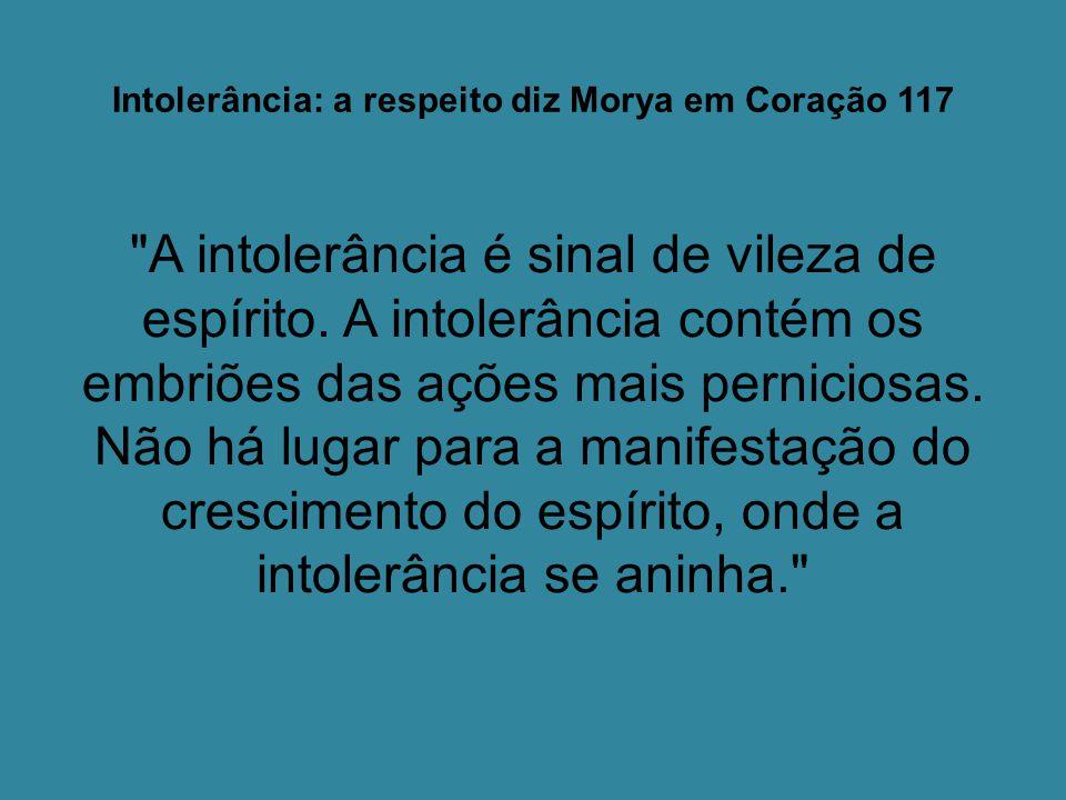 Intolerância: a respeito diz Morya em Coração 117 A intolerância é sinal de vileza de espírito.