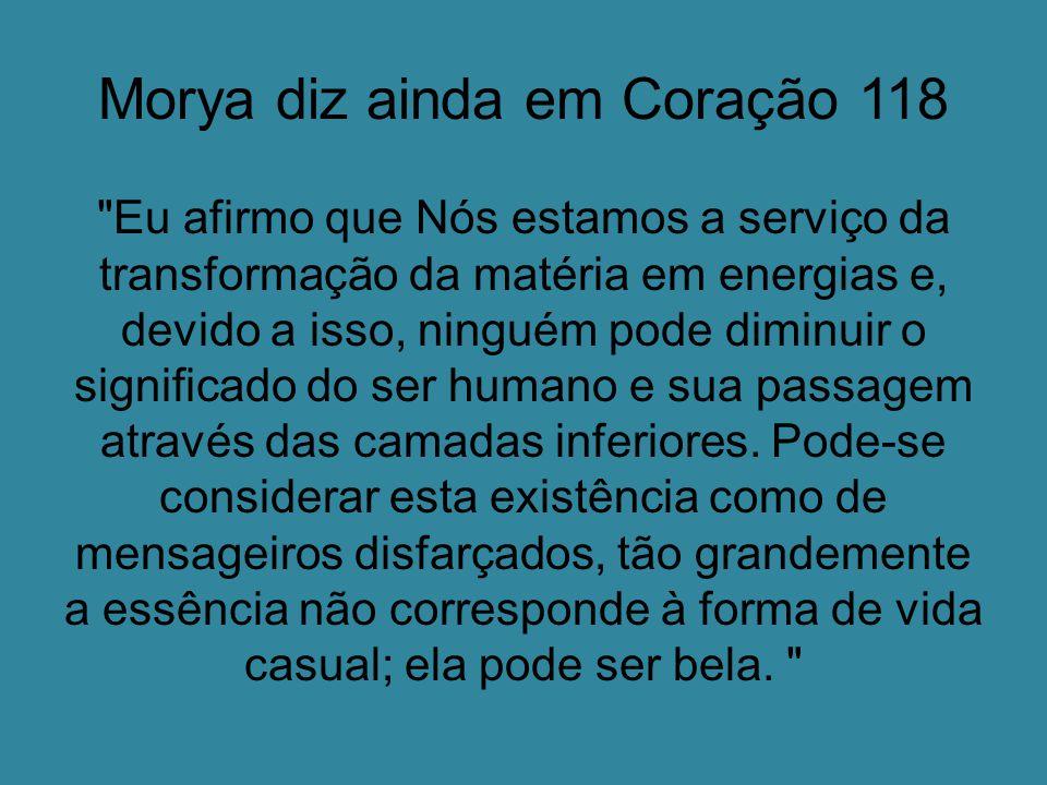 Morya diz ainda em Coração 118 Eu afirmo que Nós estamos a serviço da transformação da matéria em energias e, devido a isso, ninguém pode diminuir o significado do ser humano e sua passagem através das camadas inferiores.
