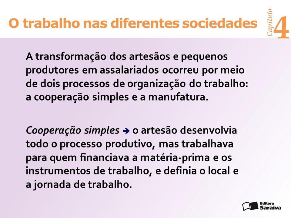 Capítulo 4 O trabalho nas diferentes sociedades A transformação dos artesãos e pequenos produtores em assalariados ocorreu por meio de dois processos de organização do trabalho: a cooperação simples e a manufatura.