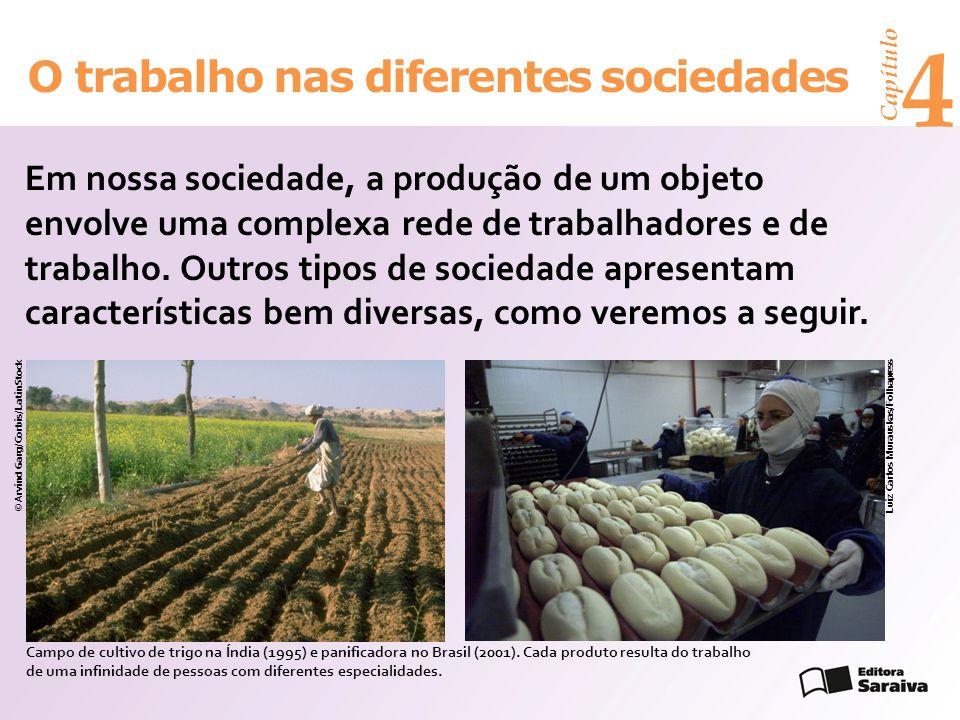 Capítulo 4 O trabalho nas diferentes sociedades Em nossa sociedade, a produção de um objeto envolve uma complexa rede de trabalhadores e de trabalho.