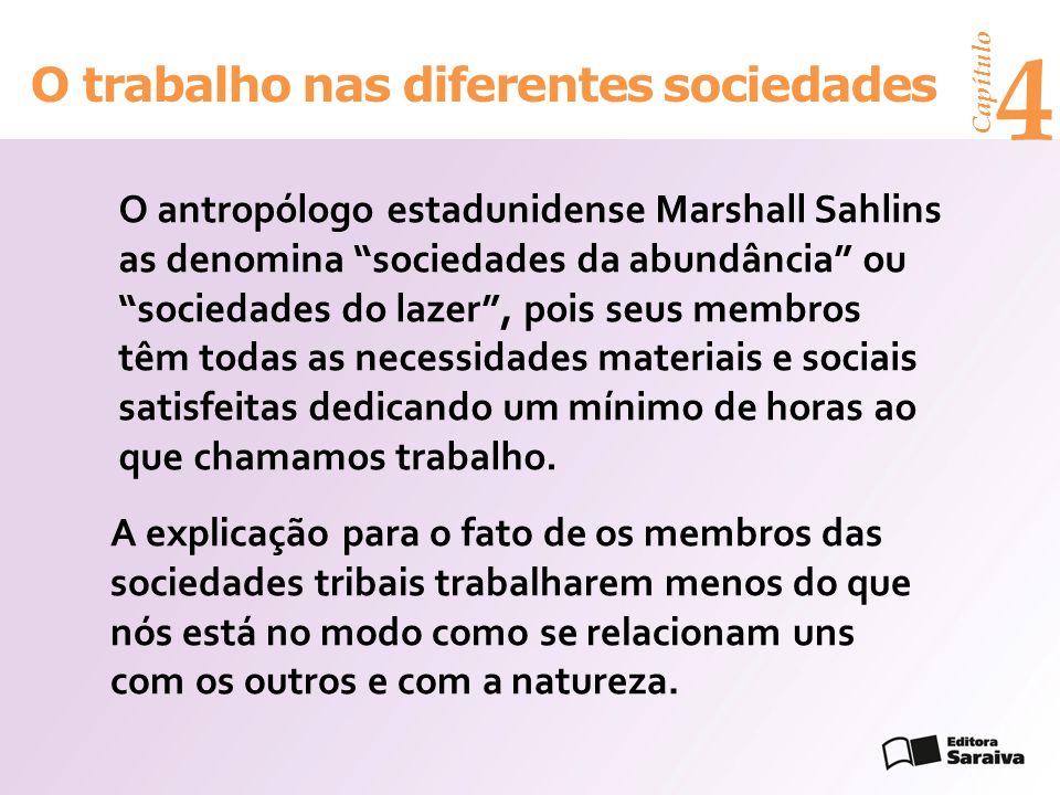 Capítulo 4 O trabalho nas diferentes sociedades A explicação para o fato de os membros das sociedades tribais trabalharem menos do que nós está no modo como se relacionam uns com os outros e com a natureza.