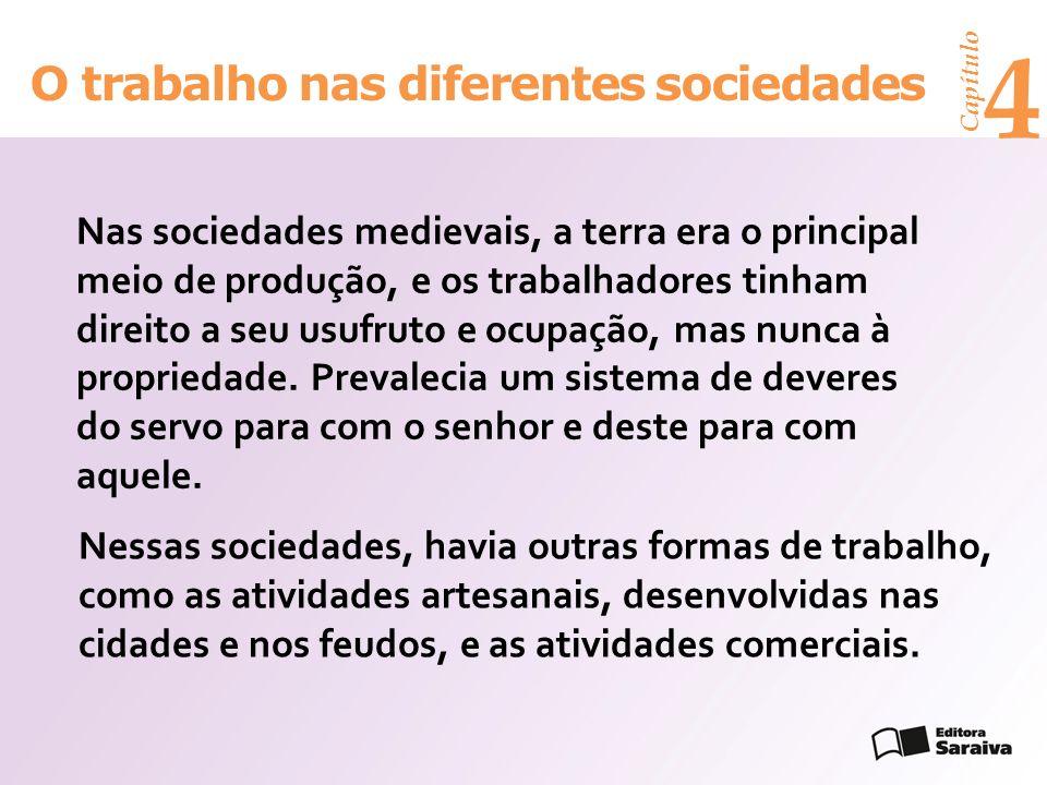Capítulo 4 O trabalho nas diferentes sociedades Nessas sociedades, havia outras formas de trabalho, como as atividades artesanais, desenvolvidas nas c