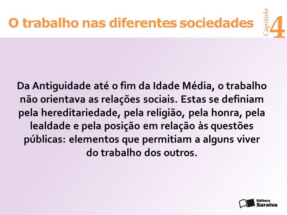 Capítulo 4 O trabalho nas diferentes sociedades Da Antiguidade até o fim da Idade Média, o trabalho não orientava as relações sociais. Estas se defini
