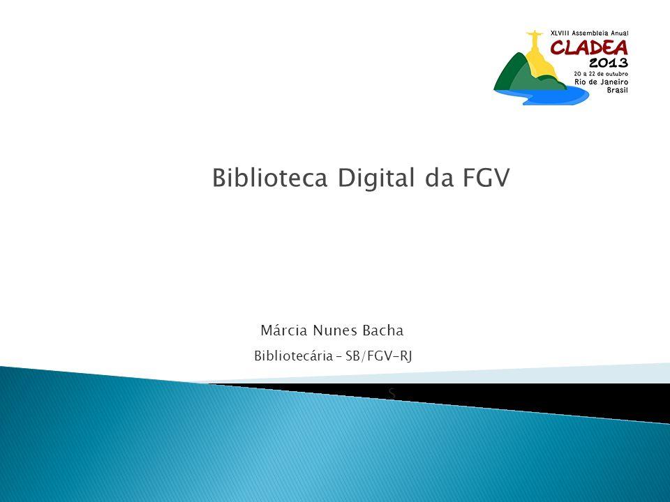 Biblioteca Digital da FGV Márcia Nunes Bacha Bibliotecária – SB/FGV-RJ S