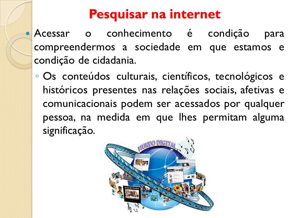 Pesquisar na internet Acessar o conhecimento é condição para compreendermos a sociedade em que estamos e condição de cidadania. ◦ Os conteúdos cultura
