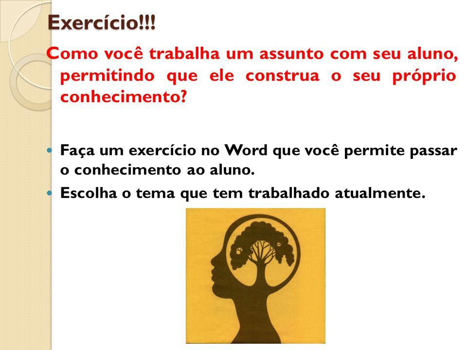 Exercício!!! Como você trabalha um assunto com seu aluno, permitindo que ele construa o seu próprio conhecimento? Faça um exercício no Word que você p