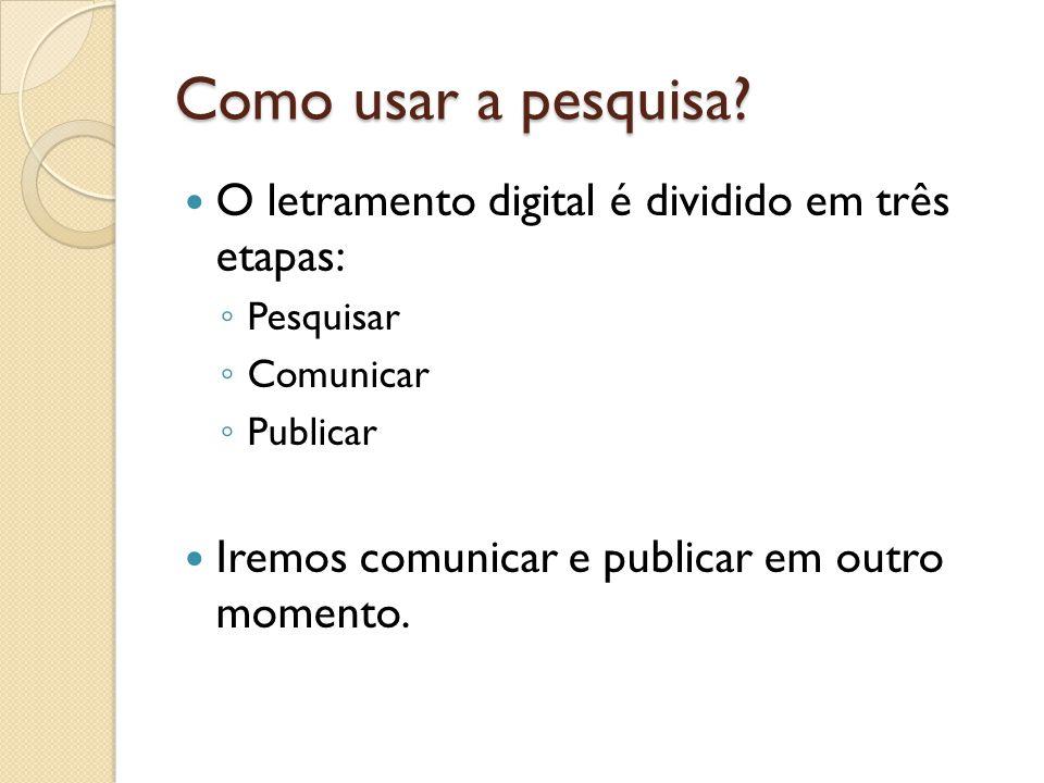 Como usar a pesquisa? O letramento digital é dividido em três etapas: ◦ Pesquisar ◦ Comunicar ◦ Publicar Iremos comunicar e publicar em outro momento.