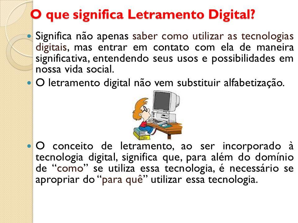 O que significa Letramento Digital? Significa não apenas saber como utilizar as tecnologias digitais, mas entrar em contato com ela de maneira signifi
