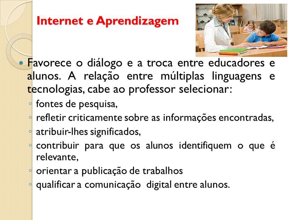 Internet e Aprendizagem Favorece o diálogo e a troca entre educadores e alunos. A relação entre múltiplas linguagens e tecnologias, cabe ao professor