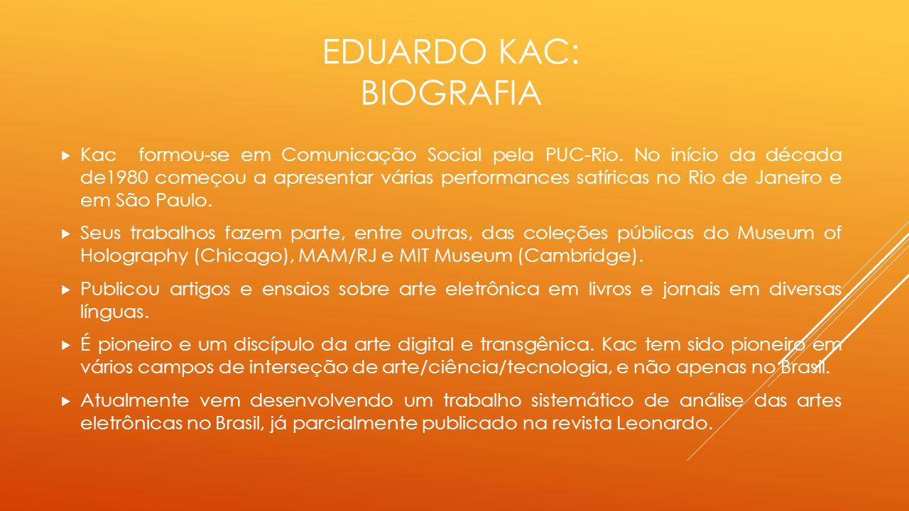 EDUARDO KAC: BIOGRAFIA  Kac formou-se em Comunicação Social pela PUC-Rio. No início da década de1980 começou a apresentar várias performances satíric