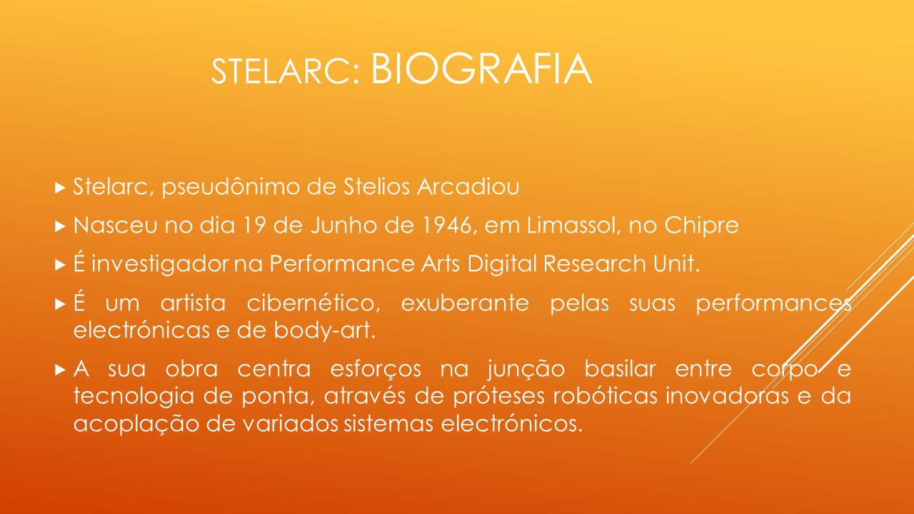 STELARC: BIOGRAFIA  Stelarc, pseudônimo de Stelios Arcadiou  Nasceu no dia 19 de Junho de 1946, em Limassol, no Chipre  É investigador na Performan