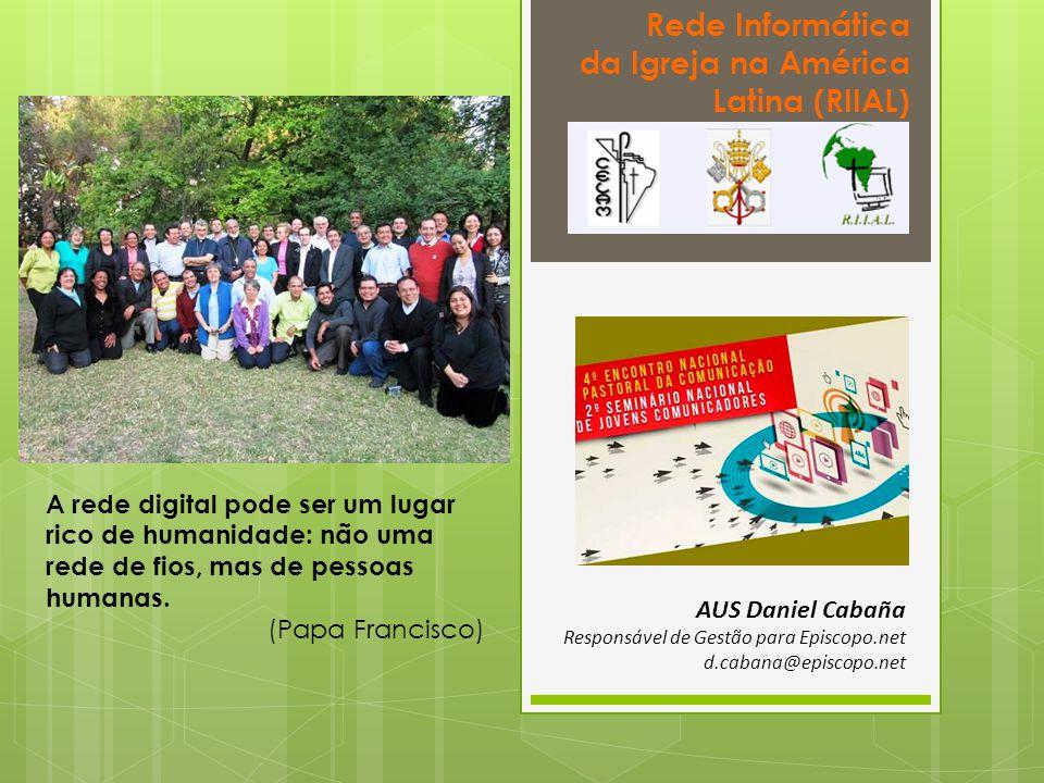 Rede Informática da Igreja na América Latina (RIIAL) AUS Daniel Cabaña Responsável de Gestão para Episcopo.net d.cabana@episcopo.net A rede digital pode ser um lugar rico de humanidade: não uma rede de fios, mas de pessoas humanas.